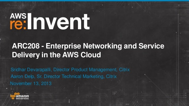 ARC208 - Enterprise Networking and Service Delivery in the AWS Cloud Sridhar Devarapalli, Director Product Management, Cit...