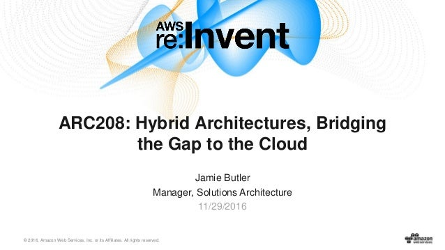 © 2016, Amazon Web Services, Inc. or its Affiliates. All rights reserved. Jamie Butler Manager, Solutions Architecture 11/...
