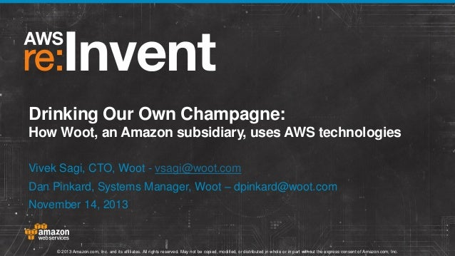 Drinking Our Own Champagne: How Woot, an Amazon subsidiary, uses AWS technologies Vivek Sagi, CTO, Woot - vsagi@woot.com  ...