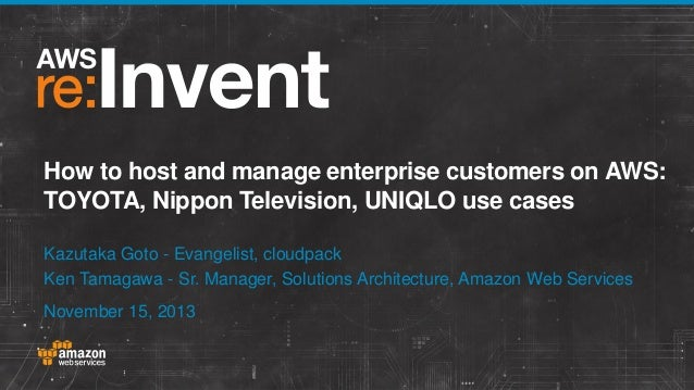 How to host and manage enterprise customers on AWS: TOYOTA, Nippon Television, UNIQLO use cases Kazutaka Goto - Evangelist...