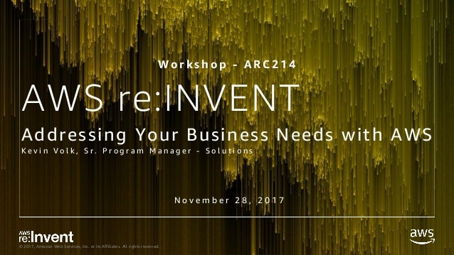 © 2017, Amazon Web Services, Inc. or its Affiliates. All rights reserved. AWS re:INVENT Addressing Your Business Needs wit...