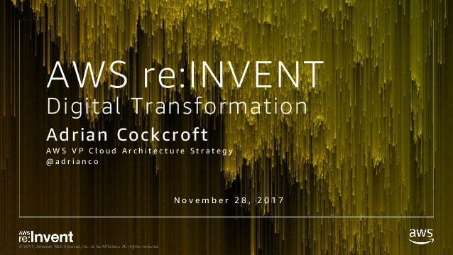 © 2017, Amazon Web Services, Inc. or its Affiliates. All rights reserved. Digital Transformation Adrian Cockcroft A W S V ...