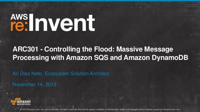 ARC301 - Controlling the Flood: Massive Message Processing with Amazon SQS and Amazon DynamoDB Ari Dias Neto, Ecosystem So...