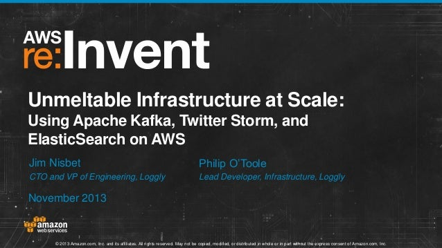 Unmeltable Infrastructure at Scale: Using Apache Kafka, Twitter Storm, and ElasticSearch on AWS Jim Nisbet  Philip O'Toole...
