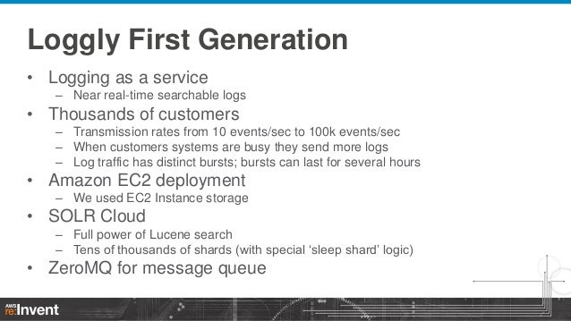 Loggly First Generation • Logging as a service – Near real-time searchable logs  • Thousands of customers – Transmission r...