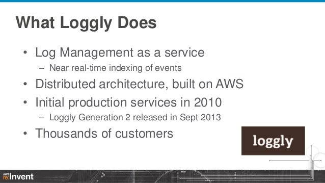 What Loggly Does • Log Management as a service – Near real-time indexing of events  • Distributed architecture, built on A...