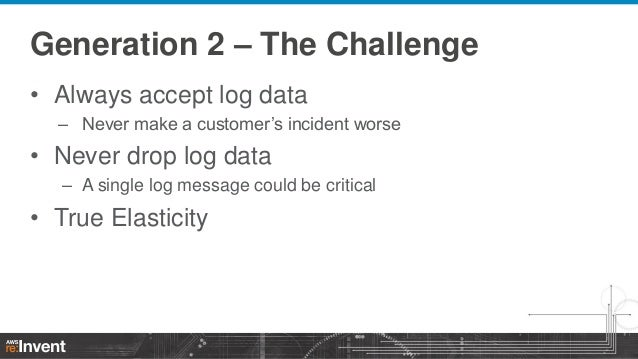 Generation 2 – The Challenge • Always accept log data – Never make a customer's incident worse  • Never drop log data – A ...