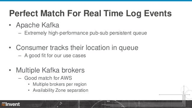 Perfect Match For Real Time Log Events • Apache Kafka – Extremely high-performance pub-sub persistent queue  • Consumer tr...