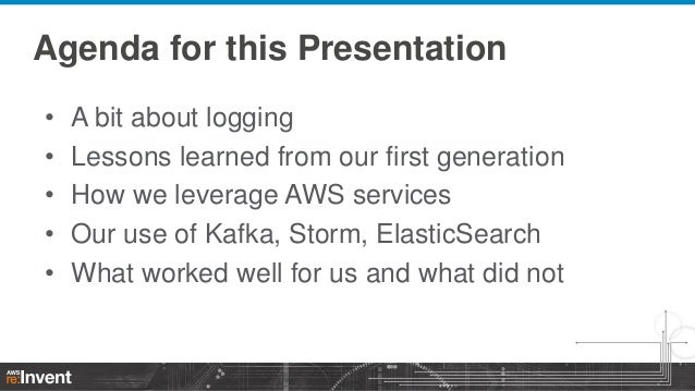 Agenda for this Presentation • • • • •  A bit about logging Lessons learned from our first generation How we leverage AWS ...