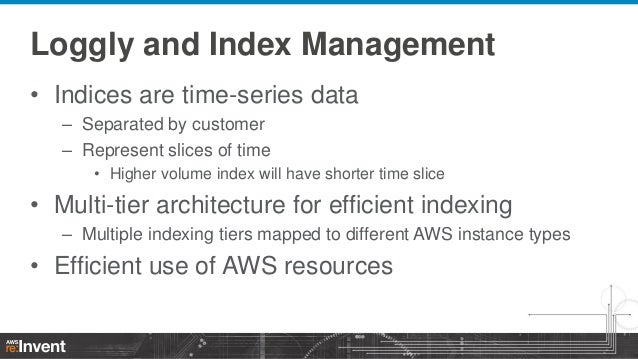 Loggly and Index Management • Indices are time-series data – Separated by customer – Represent slices of time • Higher vol...