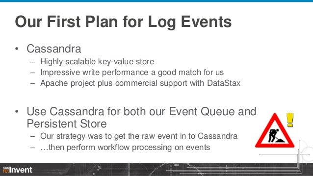 Our First Plan for Log Events • Cassandra – Highly scalable key-value store – Impressive write performance a good match fo...