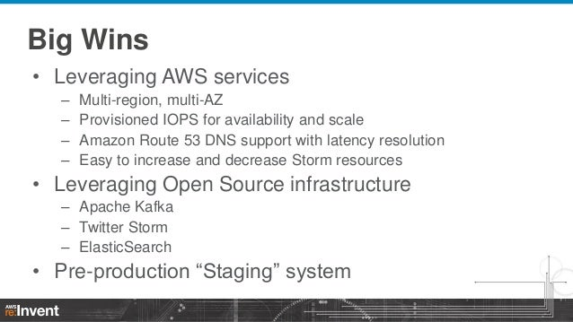 Big Wins • Leveraging AWS services – – – –  Multi-region, multi-AZ Provisioned IOPS for availability and scale Amazon Rout...