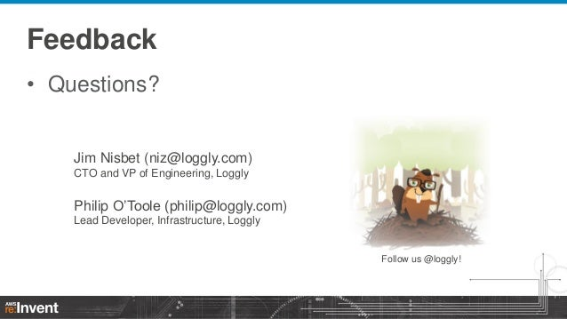 Feedback • Questions?  Jim Nisbet (niz@loggly.com) CTO and VP of Engineering, Loggly  Philip O'Toole (philip@loggly.com) L...