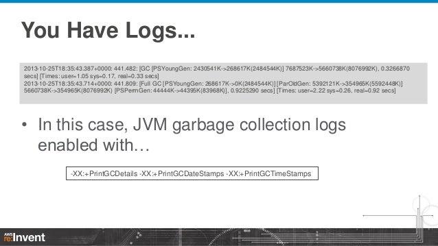You Have Logs... 2013-10-25T18:35:43.387+0000: 441.482: [GC [PSYoungGen: 2430541K->268617K(2484544K)] 7687523K->5660738K(8...