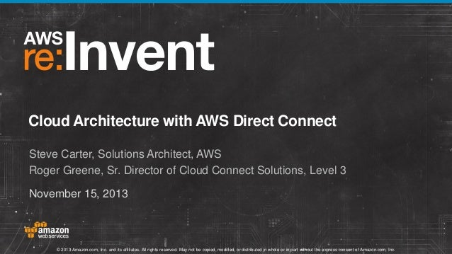 Cloud Architecture with AWS Direct Connect Steve Carter, Solutions Architect, AWS Roger Greene, Sr. Director of Cloud Conn...