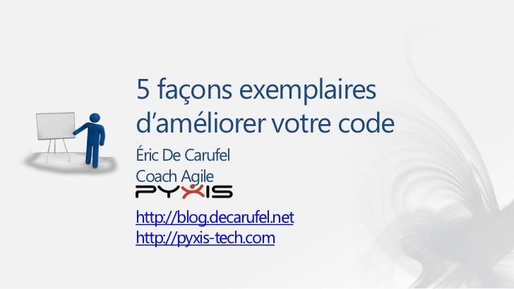 5 façons exemplairesd'améliorer votre codeÉric De CarufelCoach Agilehttp://blog.decarufel.nethttp://pyxis-tech.com