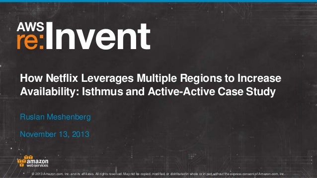 How Netflix Leverages Multiple Regions to Increase Availability: Isthmus and Active-Active Case Study Ruslan Meshenberg No...