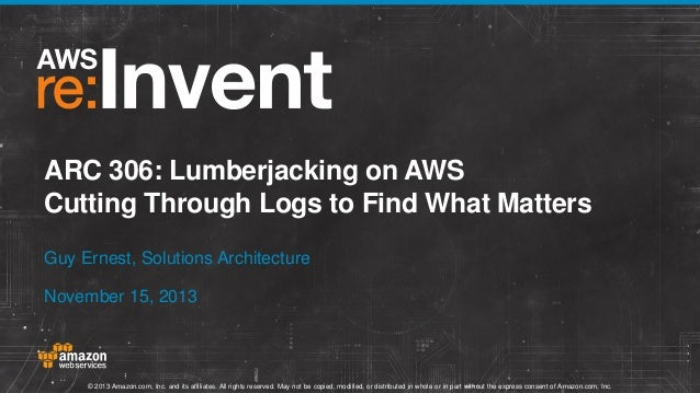 ARC 306: Lumberjacking on AWS Cutting Through Logs to Find What Matters Guy Ernest, Solutions Architecture November 15, 20...