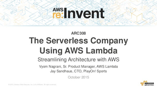 © 2015, Amazon Web Services, Inc. or its Affiliates. All rights reserved. Vyom Nagrani, Sr. Product Manager, AWS Lambda Ja...