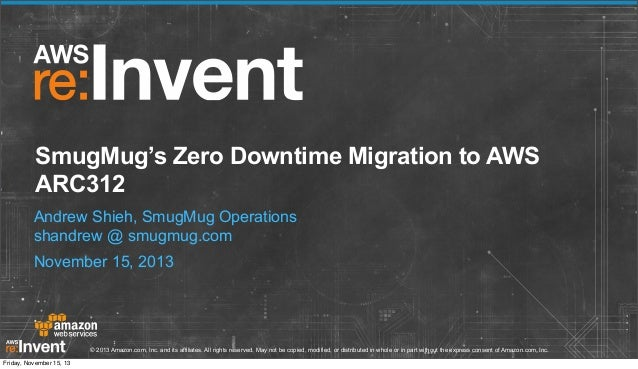 SmugMug's Zero Downtime Migration to AWS ARC312 Andrew Shieh, SmugMug Operations shandrew @ smugmug.com November 15, 2013 ...