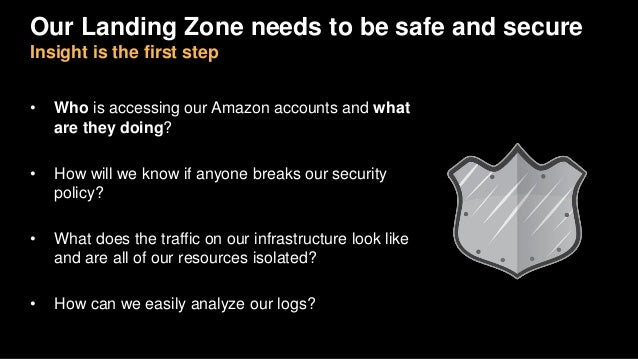 Our Landing Zone needs to be safe and secure Insight is the first step • Who is accessing our Amazon accounts and what are...