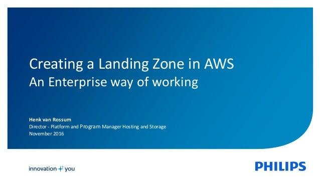 Henk van Rossum Director - Platform and Program Manager Hosting and Storage November 2016 Creating a Landing Zone in AWS A...