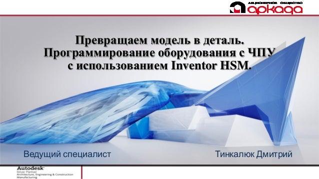 Превращаем модель в деталь. Программирование оборудования с ЧПУ с использованием Inventor HSM. Ведущий специалист Тинкалюк...