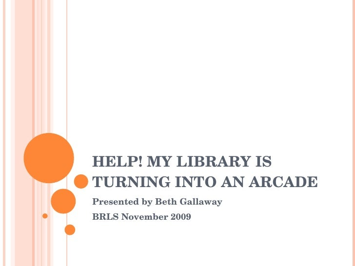HELP! MY LIBRARY IS TURNING INTO AN ARCADE Presented by Beth Gallaway BRLS November 2009