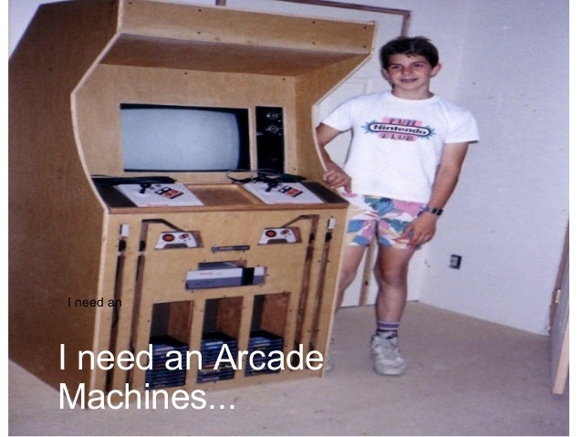 I need an I need an Arcade Machines...