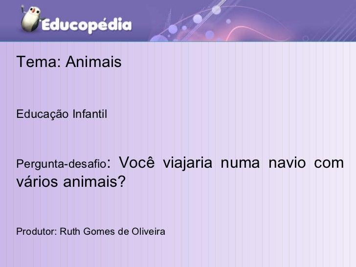 Tema: Animais Educação Infantil Pergunta-desafio : Você viajaria numa navio com vários animais? Produtor: Ruth Gomes de Ol...