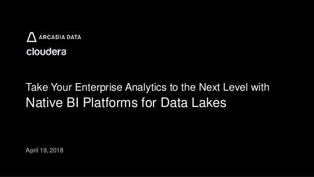 Arcadia Data. Proprietary and Confidential Take Your Enterprise Analytics to the Next Level with Native BI Platforms for D...