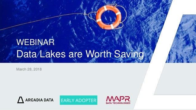 Arcadia Data. Proprietary and Confidential March 28, 2018 WEBINAR Data Lakes are Worth Saving