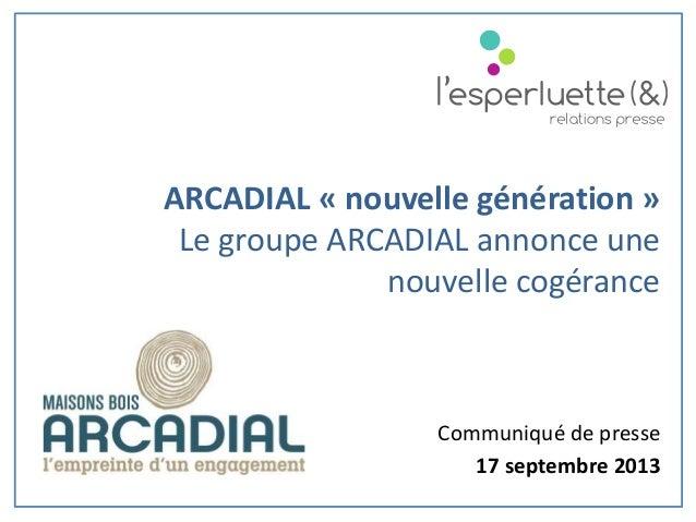 Communiqué de presse 17 septembre 2013 ARCADIAL « nouvelle génération » Le groupe ARCADIAL annonce une nouvelle cogérance