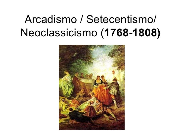 Arcadismo / Setecentismo/ Neoclassicismo ( 1768-1808)