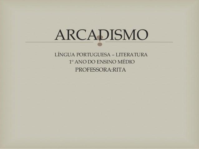 ARCADISMO LÍNGUA PORTUGUESA – LITERATURA 1º ANO DO ENSINO MÉDIO PROFESSORA:RITA