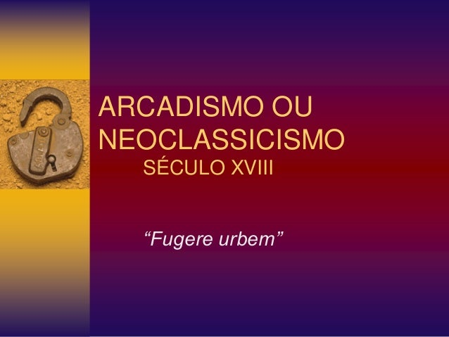 """ARCADISMO OU NEOCLASSICISMO SÉCULO XVIII """"Fugere urbem"""""""