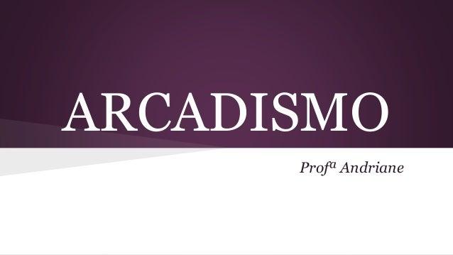 ARCADISMO Profª Andriane
