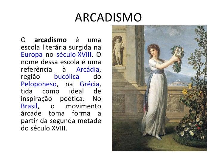 ARCADISMO O  arcadismo  é uma escola literária surgida na  Europa  no  século XVIII . O nome dessa escola é uma referência...