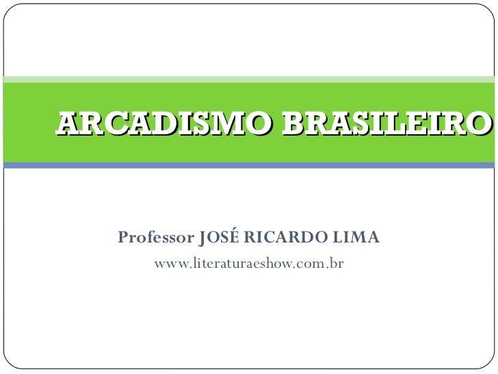 Professor JOSÉ RICARDO LIMA www.literaturaeshow.com.br ARCADISMO BRASILEIRO