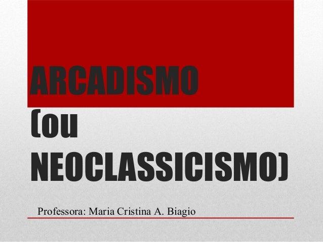 ARCADISMO(ouNEOCLASSICISMO)Professora: Maria Cristina A. Biagio