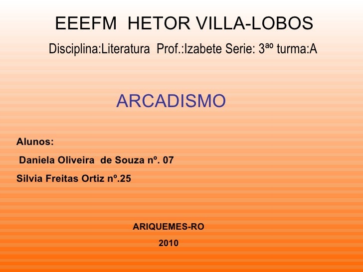 EEEFM  HETOR VILLA-LOBOS Disciplina:Literatura  Prof.:Izabete Serie: 3ªº turma:A ARCADISMO Alunos: Daniela Oliveira  de So...