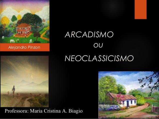 Alejandro Pinzon  ARCADISMO ou NEOCLASSICISMO  Professora: Maria Cristina A. Biagio