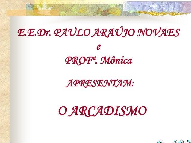 E.E.Dr. PAULO ARAÚJO NOVAES e PROFª. Mônica APRESENTAM: O ARCADISMO