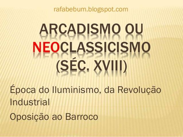 ARCADISMO OU NEOCLASSICISMO (SÉC. XVIII) Época do Iluminismo, da Revolução Industrial Oposição ao Barroco rafabebum.blogsp...
