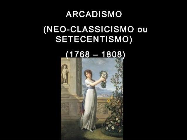 ARCADISMO  (NEO-CLASSICISMO ou  SETECENTISMO)  (1768 – 1808)