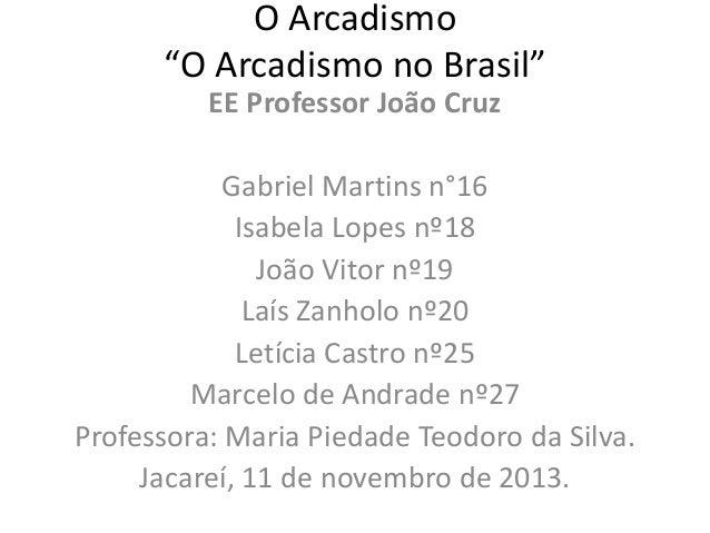 """O Arcadismo """"O Arcadismo no Brasil"""" EE Professor João Cruz Gabriel Martins n°16 Isabela Lopes nº18 João Vitor nº19 Laís Za..."""