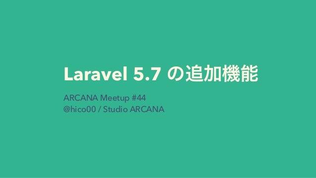 Laravel 5.7 ARCANA Meetup #44 @hico00 / Studio ARCANA