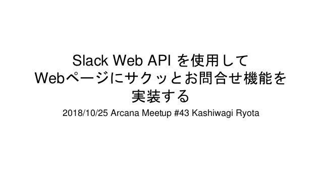 Slack Web API を使用して Webページにサクッとお問合せ機能を 実装する 2018/10/25 Arcana Meetup #43 Kashiwagi Ryota