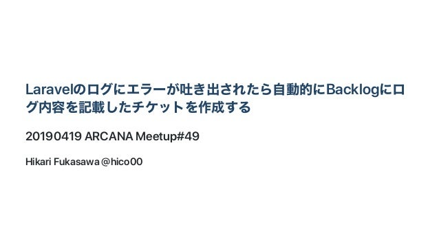 Laravelのログにエラーが吐き出されたら自動的にBacklogにロ グ内容を記載したチケットを作成する 20190419ARCANAMeetup#49 HikariFukasawa@hico00