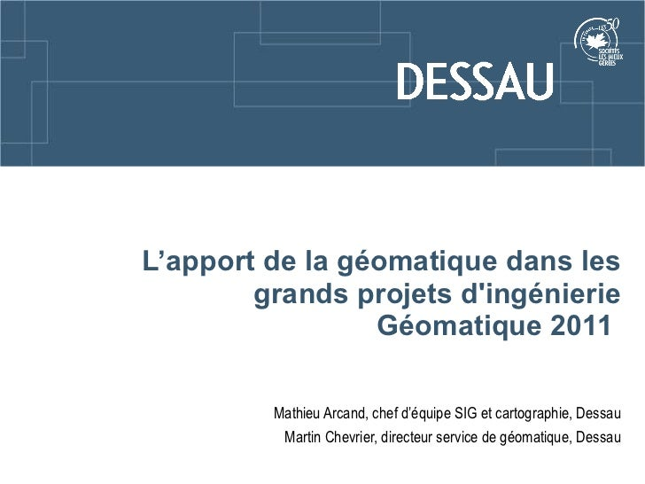 L'apport de la géomatique dans les grands projets d'ingénierie Géomatique 2011  Mathieu Arcand, chef d'équipe SIG et carto...